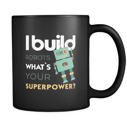 Robotics Engineer - I build Robots What's your superpower? Mug