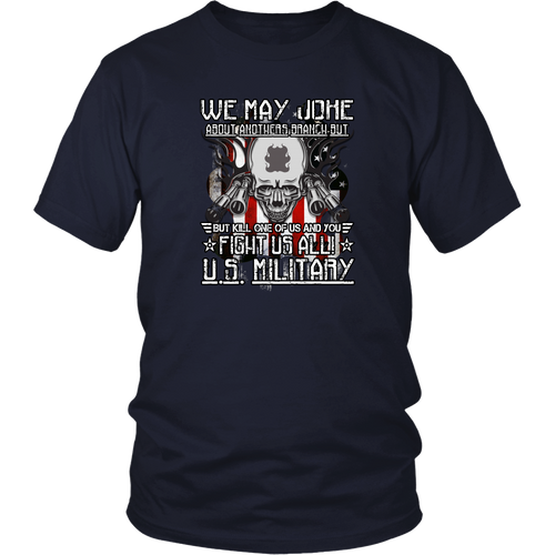 Military T-shirt - We may Joke about anothers branch but kill one of us and you fight us all