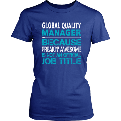 Custom Global Quality Manager T-shirt - Only because freakin awesome is not an official job title