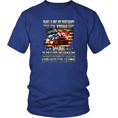 Army T-shirt - Peace is not my profession, its yours. War is my profession. Should you fail at your job I will not fail at mine