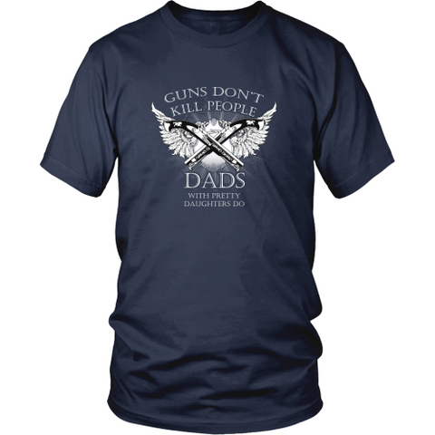 Dad T-shirt - Guns don't kill people, dads with pretty daughters do