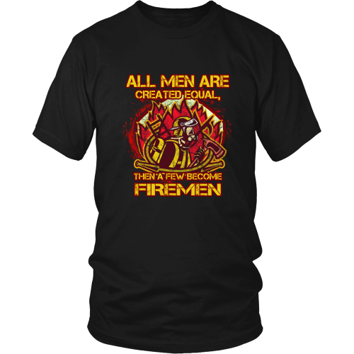 Firefighter T-Shirt - All men are created equal, than a few become firemen