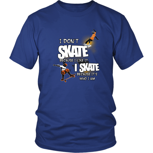 Skateboarding T-shirt - I don't skate because I like it, I skate becuase it's who I am