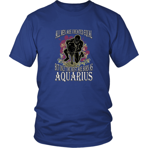 Aquarius T-shirt - All men are created equal, but only the best are born as aquarius