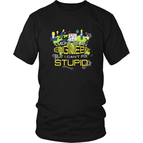Engineer T-shirt - I might be an engineer but I can't fix stupid