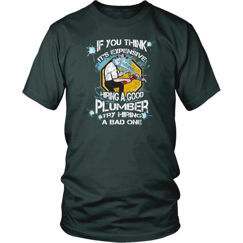 Plumber T-shirt - If you think it's expensive hiring a good plumber, try hiring a bad one