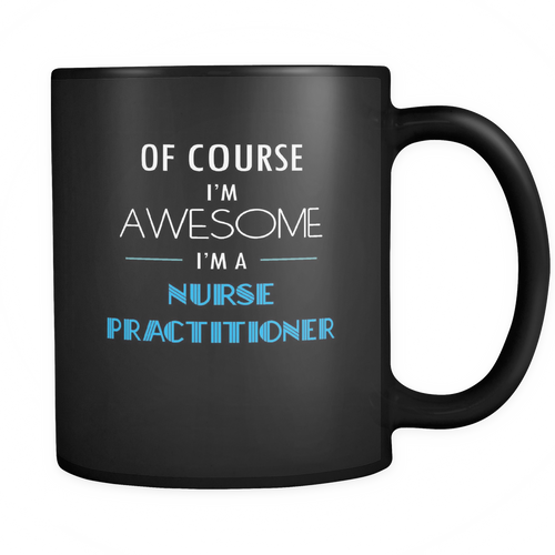 Nurse Practitioner - Of course I'm awesome I'm a Nurse Practitioner Mug