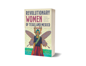 Revolutionary Women of Texas and Mexico by Kathy Sosa, Ellen Riojas Clark, and Jennifer Speed