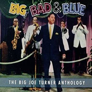 Big Joe Turner - Big, Bad & Blue / The Big Joe Turner Anthology