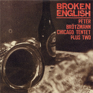 Peter Brotzmann - Chicago Tentet Plus Two - Broken English