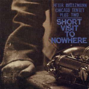 Peter Brotzmann - Chicago Tentet Plus Two - Short Visit to Nowhere
