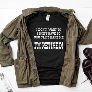I Don't Want To, I Don't Have To, You Can't Make Me, I'm Retired- Ultra Cotton Short Sleeve T-Shirt - DFHM17