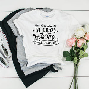 You Don't Have To Be Crazy To Work Here We'll Train You -  Ultra Cotton Short Sleeve T-Shirt- FHD06