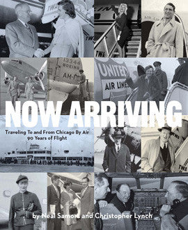 Now Arriving: Traveling To And From Chicago By Air, 90 Years of Flight by Neal Samors & Christopher Lynch