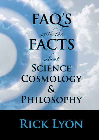 """FAQ'S With The FACTS About Science, Cosmology & Philosophy"" - by Rick Lyon"