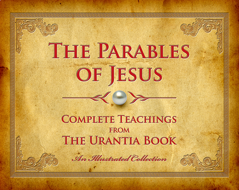 """The Parables of Jesus: Complete Teachings from The Urantia Book"" - Illustrated Hard Cover Edition"