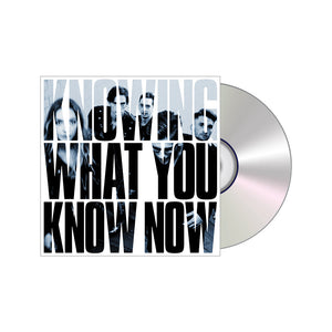KNOWING WHAT YOU KNOW NOW CD