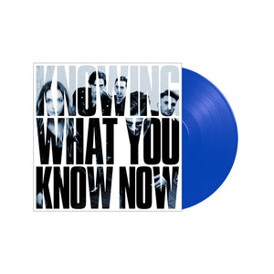 KNOWING WHAT YOU KNOW NOW VINYL