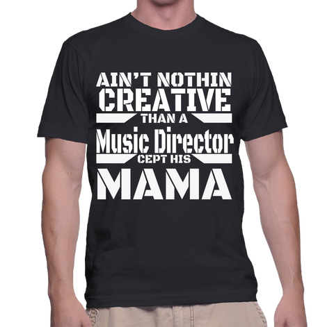 Ain't Nothing Creative Than A Music Director Cept His Mama T-Shirt