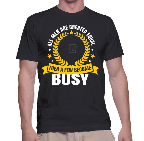 All Men Are Created Equal Then A Few Become Busy T-Shirt