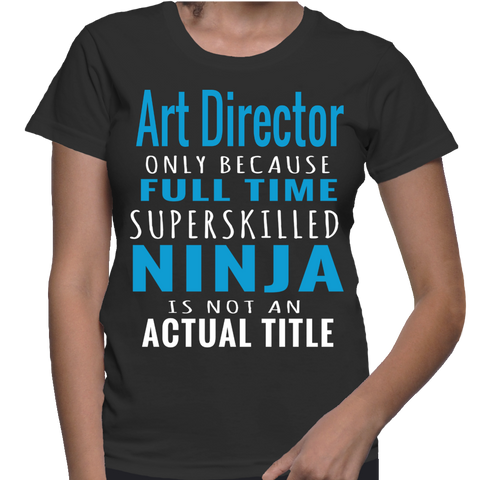 Art Director Only Because Full Time Superskilled Ninja Is Not Actual Title T-Shirt