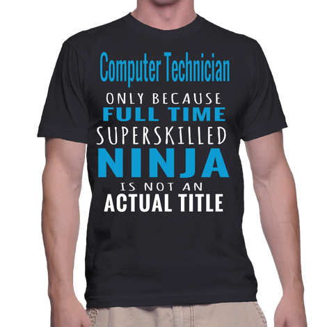 Computer Technician Only Because Full Time Superskilled Ninja Is Not An Actual Title T-Shirt