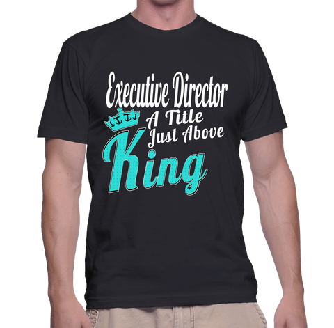 Executive Director A Title Just Above King T-Shirt