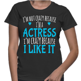 I'm Not Crazy Because I'm A Actress I'm Crazy Because I Like It T-Shirt