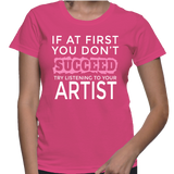 If At First You Don't Succeed Try Listening To Your Artist T-Shirt