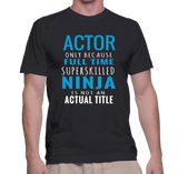 Actor Only Because Superskilled Ninja Is Not An Actual Title T-Shirt