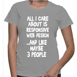All I Care About Is Responsive Web Design ...And Like Maybe 3 People T-Shirt