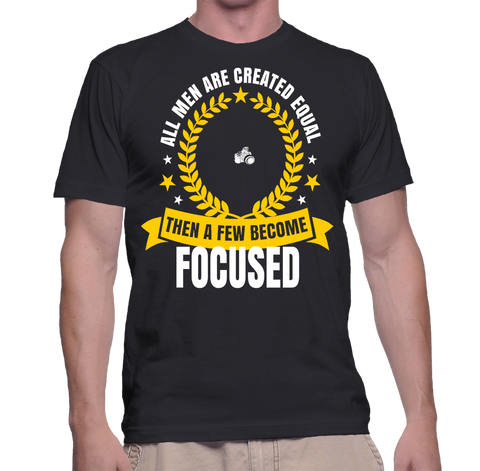 All Men Are Created Equal Then A Few Become Focused T-Shirt