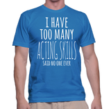 I Have Too Many Acting Skills Said No One Ever T-Shirt