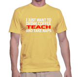 I Just Want To Drink Coffee Teach And Take Naps T-Shirt