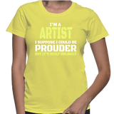 I'm A Artist I Suppose I Could Be Prouder But It's Highly Unlikely T-Shirt