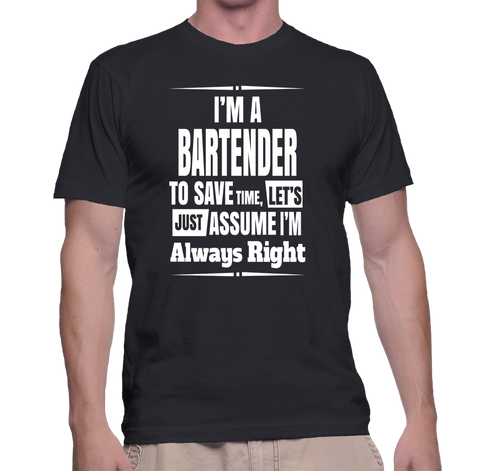 I'm A Bartender To Save Time, Let's Just Assume I'm Always Right T-Shirt