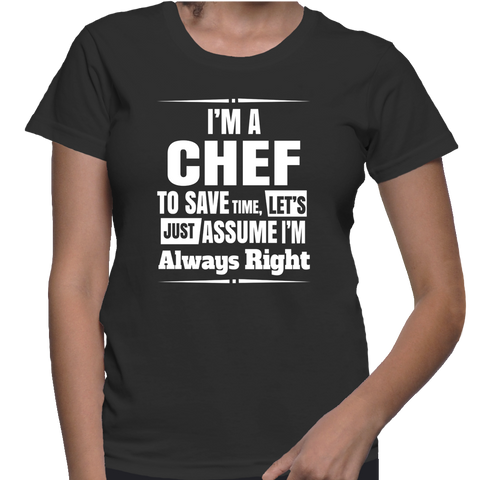 I'm A Chef To Save Time, Let's Just Assume I'm Always Right T-Shirt