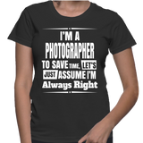 I'm A Photographer To Save Time, Let's Just Assume I'm Always Right T-Shirt