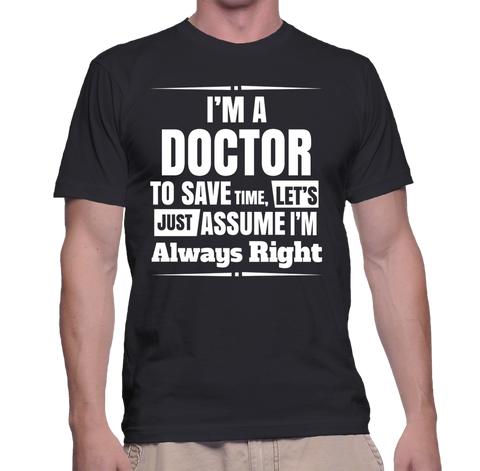 I'm A Doctor To Save Time, Let's Just Assume I'm Always Right T-Shirt