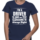 I'm A Driver To Save Time, Let's Just Assume I'm Always Right T-Shirt