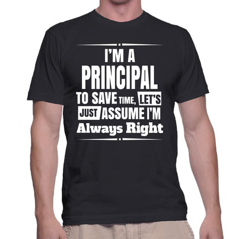 I'm A Principal To Save Time, Lets Just Assume I'm Always Right T-Shirt