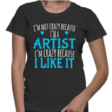 I'm Not Crazy Because I'm A Artist I'm Crazy Because I Like It T-Shirt