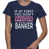 If At First You Don't Succeed Try Listening To Your Banker T-Shirt