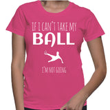If I Can't Take My Ball I'm Not Going T-Shirt