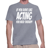 If You Dont Like Acting You Need Therapy T-Shirt