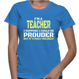 Im A Teacher I Suppose I Could Be Prouder But It's Highly Unlikely T-Shirt