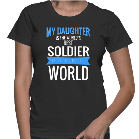 My Daughter Is The World's Best Soldier In The History Of World T-Shirt