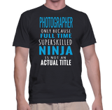 Photographer Only Because Full Time Super Skilled Ninja Is Not An Actual Tittle T-Shirt