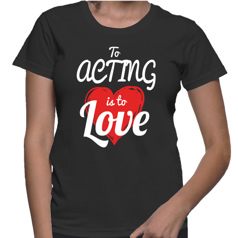 To Acting Is To Love T-Shirt