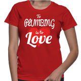 To Plumbing Is To Love T-Shirt